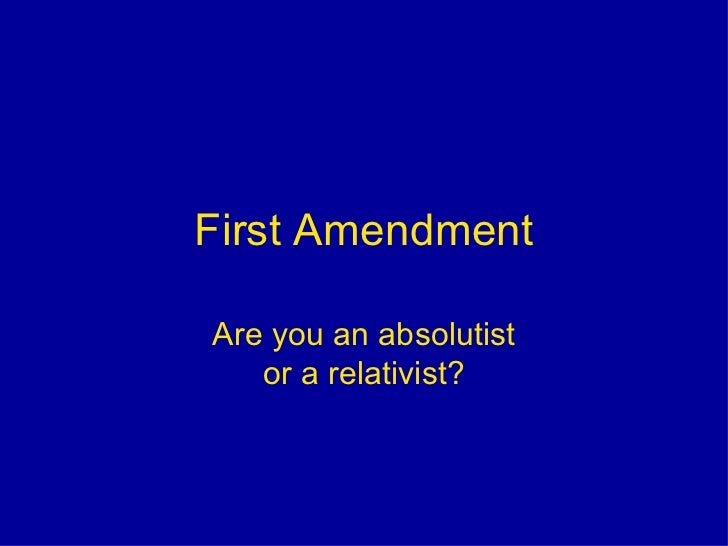 First Amendment<br />Are you an absolutistor a relativist?<br />