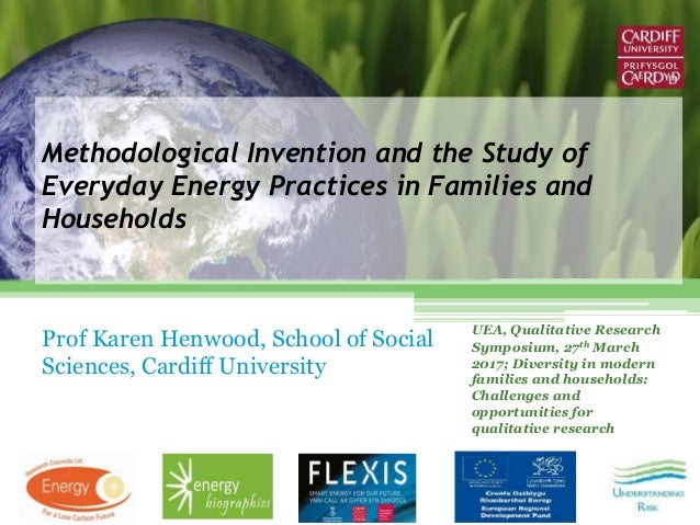 Methodological Invention and the Study of Everyday Energy Practices in Families and Households Prof Karen Henwood, School ...