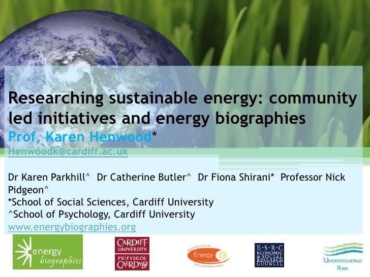 Researching sustainable energy: communityled initiatives and energy biographiesProf. Karen Henwood*Henwoodk@cardiff.ac.ukD...