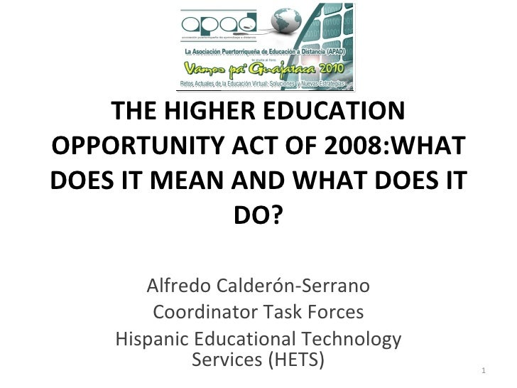 THE HIGHER EDUCATION OPPORTUNITY ACT OF 2008:WHAT DOES IT MEAN AND WHAT DOES IT DO? Alfredo Calderón-Serrano Coordinator ...