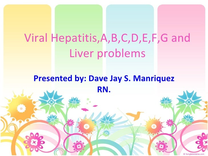 Viral Hepatitis,A,B,C,D,E,F,G and Liver problems Presented by: Dave Jay S. Manriquez RN.