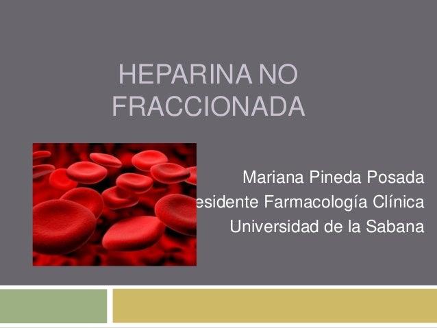 HEPARINA NO FRACCIONADA Mariana Pineda Posada Residente Farmacología Clínica Universidad de la Sabana