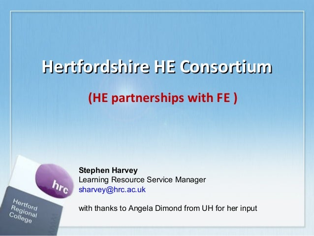 Hertfordshire HE ConsortiumHertfordshire HE Consortium (HE partnerships with FE ) Stephen Harvey Learning Resource Service...