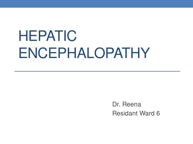HEPATIC ENCEPHALOPATHY Dr. Reena Residant Ward 6
