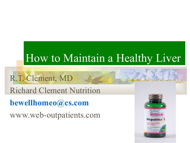 How to Maintain a Healthy LiverR.T. Clement, MDRichard Clement Nutritionbewellhomeo@cs.comwww.web-outpatients.com