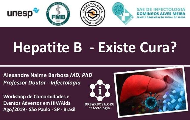 Hepatite B - Existe Cura? Alexandre Naime Barbosa MD, PhD Professor Doutor - Infectologia Workshop de Comorbidades e Event...