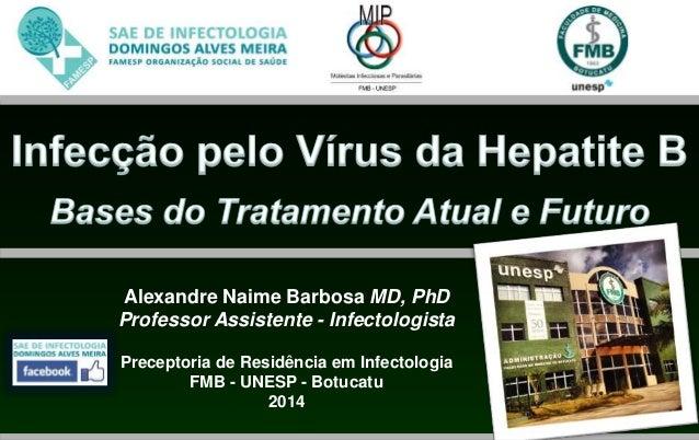 Alexandre Naime Barbosa MD, PhD  Professor Assistente - Infectologista  Preceptoria de Residência em Infectologia  FMB - U...