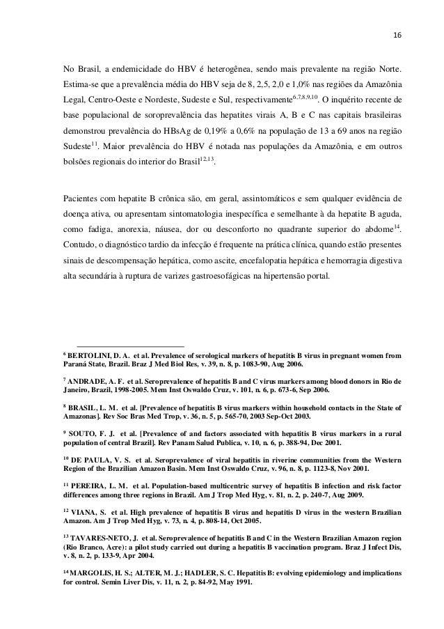 16 No Brasil, a endemicidade do HBV é heterogênea, sendo mais prevalente na região Norte. Estima-se que a prevalência médi...