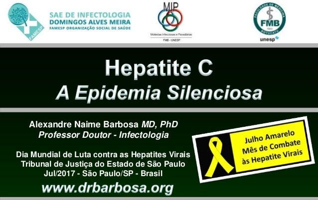 Alexandre Naime Barbosa MD, PhD Professor Doutor - Infectologia Dia Mundial de Luta contra as Hepatites Virais Tribunal de...