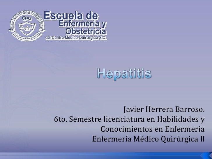 Hepatitis<br />Javier Herrera Barroso.6to. Semestre licenciatura en Habilidades y Conocimientos en EnfermeríaEnfermería Mé...