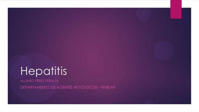 HepatitisALONSO PÉREZ PERALTADEPARTAMENTO DE AGENTES BIOLÓGICOS - FMBUAP