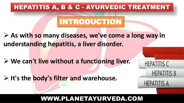 HEPATITIS A, B & C - AYURVEDIC TREATMENT WWW.PLANETAYURVEDA.COM INTRODUCTION  As with so many diseases, we've come a long...