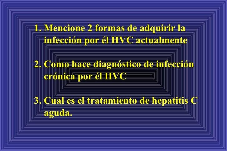 1. Mencione 2 formas de adquirir la infección por él HVC actualmente 2. Como hace diagnóstico de infección crónica por él ...