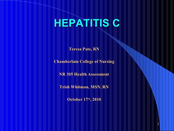HEPATITIS C Teresa Pate, RN Chamberlain College of Nursing NR 305 Health Assessment Trish Whitman, MSN, RN October 17 th ,...