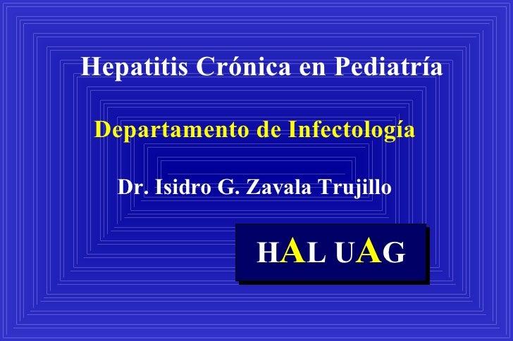 Hepatitis Crónica en Pediatría Departamento de Infectología Dr. Isidro G. Zavala Trujillo H A L U A G