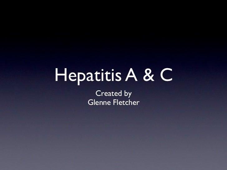 Hepatitis A & C      Created by    Glenne Fletcher