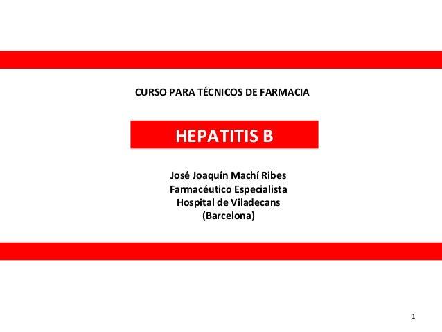 CURSO PARA TÉCNICOS DE FARMACIA  HEPATITIS B José Joaquín Machí Ribes Farmacéutico Especialista Hospital de Viladecans (Ba...