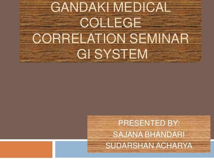 GANDAKI MEDICAL     COLLEGECORRELATION SEMINAR     GI SYSTEM          PRESENTED BY:         SAJANA BHANDARI        SUDARSH...