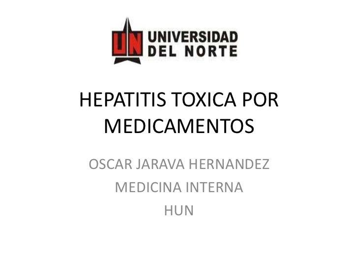 HEPATITIS TOXICA POR MEDICAMENTOS <br />OSCAR JARAVA HERNANDEZ<br />MEDICINA INTERNA <br />HUN<br />