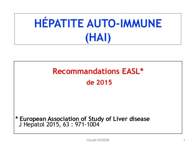 Claude EUGENE HÉPATITE AUTO-IMMUNE (HAI) Recommandations EASL* de 2015 * European Association of Study of Liver disease ...