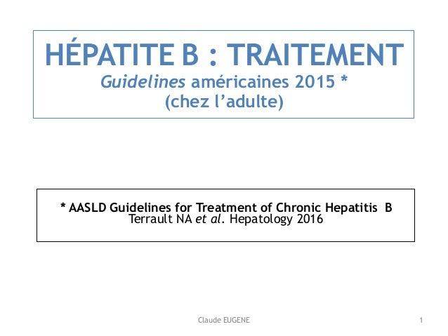 Claude EUGENE HÉPATITE B : TRAITEMENT Guidelines américaines 2015 * (chez l'adulte) * AASLD Guidelines for Treatment of ...