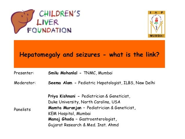 Hepatomegaly and seizures - what is the link? Presenter:  Smilu Mohanlal - TNMC, Mumbai  Moderator:  Seema Alam - Pediatri...