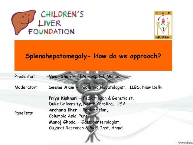 Splenohepatomegaly- How do we approach? Presenter:  Viral Shah - KEM Hospital, Mumbai  Moderator:  Seema Alam - Pediatric ...