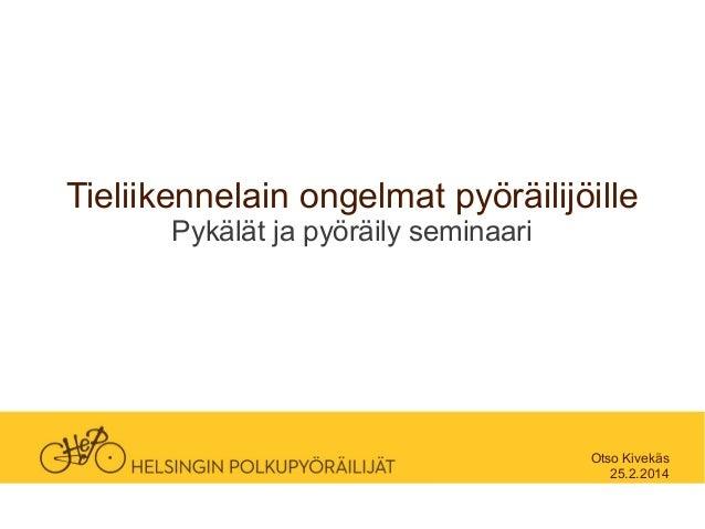 Tieliikennelain ongelmat pyöräilijöille Pykälät ja pyöräily seminaari  Otso Kivekäs 25.2.2014
