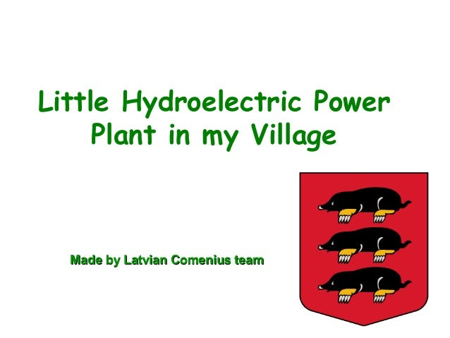 Little Hydroelectric PowerPlant in my VillageMade by Latvian Comenius teamMade by Latvian Comenius team