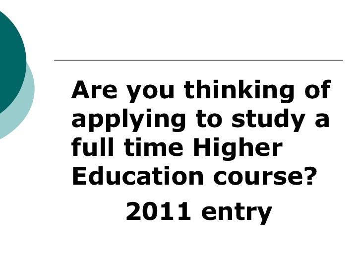 <ul><li>Are you thinking of applying to study a full time Higher Education course? </li></ul><ul><li>2011 entry </li></ul>
