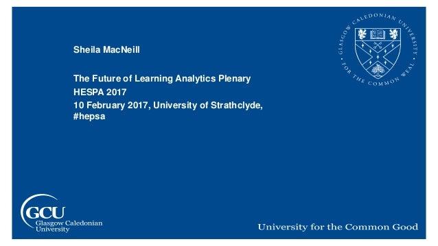 Sheila MacNeill The Future of Learning Analytics Plenary HESPA 2017 10 February 2017, University of Strathclyde, #hepsa