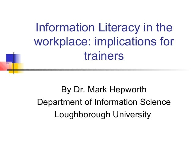 Information Literacy in the workplace: implications for trainers By Dr. Mark Hepworth Department of Information Science Lo...