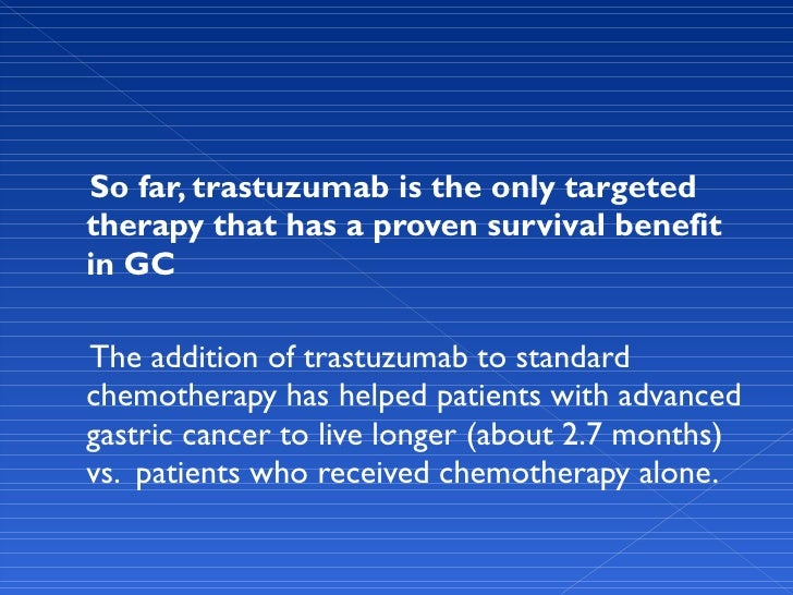 <ul><li>So far, trastuzumab is the only targeted therapy that has a proven survival benefit in GC </li></ul><ul><li>The ad...