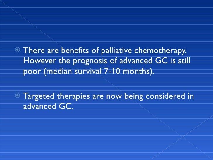 <ul><li>There are benefits of palliative chemotherapy. However the prognosis of advanced GC is still poor (median survival...