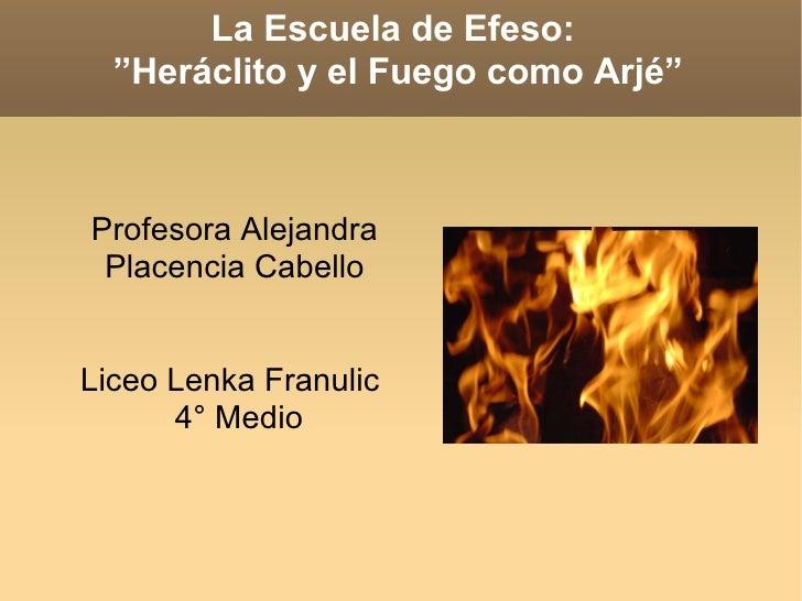 """La Escuela de Efeso:  """"Heráclito y el Fuego como Arjé"""" Profesora Alejandra Placencia Cabello Liceo Lenka Franulic  4° Medio"""