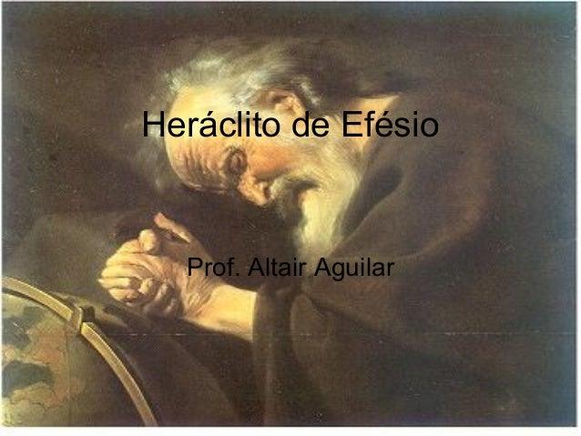 Heráclito de Efésio  Prof. Altair Aguilar