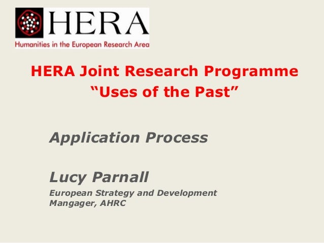 """HERA Joint Research Programme """"Uses of the Past"""" Application Process Lucy Parnall European Strategy and Development Mangag..."""