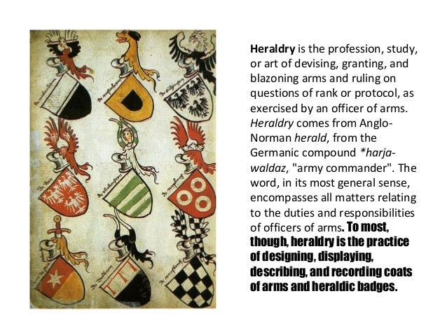 Heraldry is the profession, study,or art of devising, granting, andblazoning arms and ruling onquestions of rank or protoc...