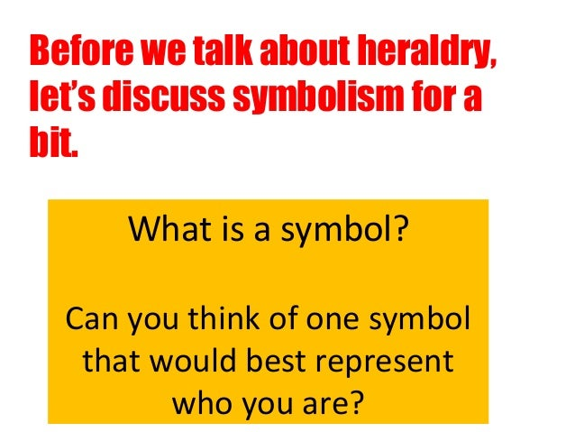 Before we talk about heraldry,let's discuss symbolism for abit.      What is a symbol?  Can you think of one symbol   that...