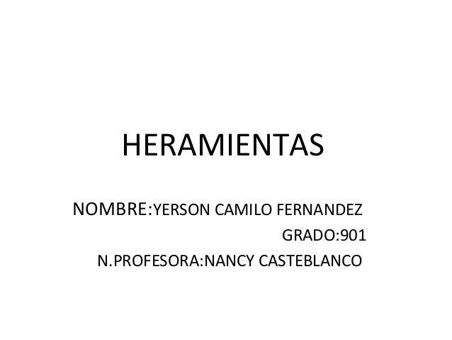 HERAMIENTAS NOMBRE:YERSON CAMILO FERNANDEZ GRADO:901 N.PROFESORA:NANCY CASTEBLANCO