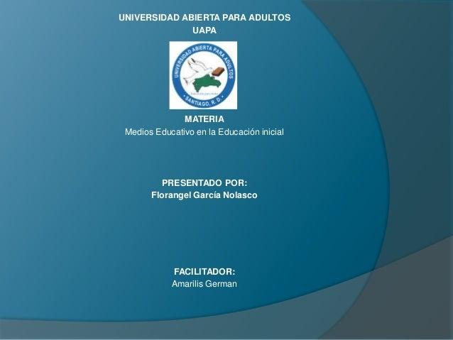 UNIVERSIDAD ABIERTA PARA ADULTOS UAPA MATERIA Medios Educativo en la Educación inicial PRESENTADO POR: Florangel García No...