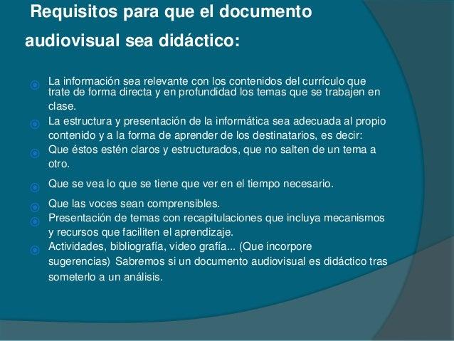 Requisitos para que el documento audiovisual sea didáctico:  La información sea relevante con los contenidos del currícul...