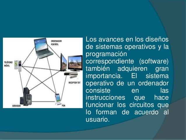 Los avances en los diseños de sistemas operativos y la programación correspondiente (software) también adquieren gran impo...