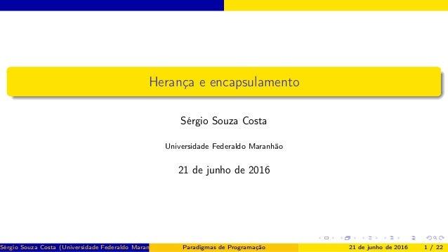 Herança e encapsulamento Sérgio Souza Costa Universidade Federaldo Maranhão 21 de junho de 2016 Sérgio Souza Costa (Univer...