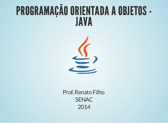 PROGRAMAÇÃO ORIENTADA A OBJETOS -PROGRAMAÇÃO ORIENTADA A OBJETOS - JAVAJAVA Prof.RenatoFilho SENAC 2014