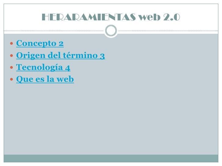 HERARAMIENTAS web 2.0   Concepto 2  Origen del término 3  Tecnología 4  Que es la web