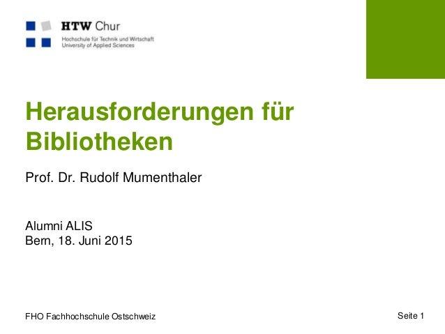 FHO Fachhochschule Ostschweiz Herausforderungen für Bibliotheken Prof. Dr. Rudolf Mumenthaler Alumni ALIS Bern, 18. Juni 2...