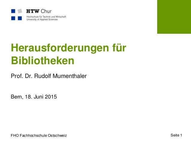 FHO Fachhochschule Ostschweiz Herausforderungen für Bibliotheken Prof. Dr. Rudolf Mumenthaler Bern, 18. Juni 2015 Seite 1