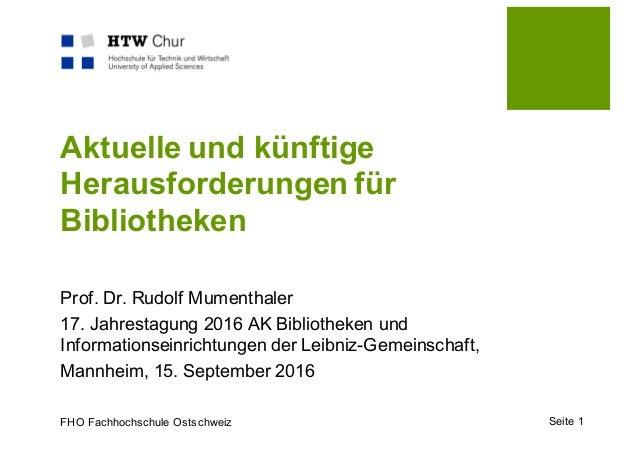FHO Fachhochschule Ostschweiz Aktuelle und künftige Herausforderungen für Bibliotheken Prof. Dr. Rudolf Mumenthaler 17. Ja...