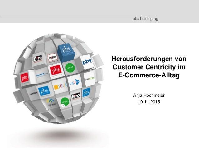 © 2015 by pbs holding ag Herausforderungen von Customer Centricity im E-Commerce-Alltag Anja Hochmeier 19.11.2015 pbs hold...